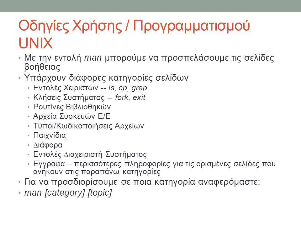 Οδηγίες Χρήσης / Προγραμματισμού UNIX • Με την εντολή man μπορούμε να προσπελάσουμε τις σελίδες βοήθειας • Υπάρχουν διάφορες κατηγορίες σελίδων • Εντολές Χειριστών -- ls, cp, grep • Κλήσεις Συστήματος -- fork, exit • Ρουτίνες Βιβλιοθηκών • Αρχεία Συσκευών Ε/Ε • Τύποι/Κωδικοποιήσεις Αρχείων • Παιχνίδια • ∆ιάφορα • Εντολές ∆ιαχειριστή Συστήματος • Εγγραφα – περισσότερες πληροφορίες για τις ορισμένες σελίδες που ανήκουν στις παραπάνω κατηγορίες • Για να προσδιορίσουμε σε ποια κατηγορία αναφερόμαστε: • man [category] [topic]