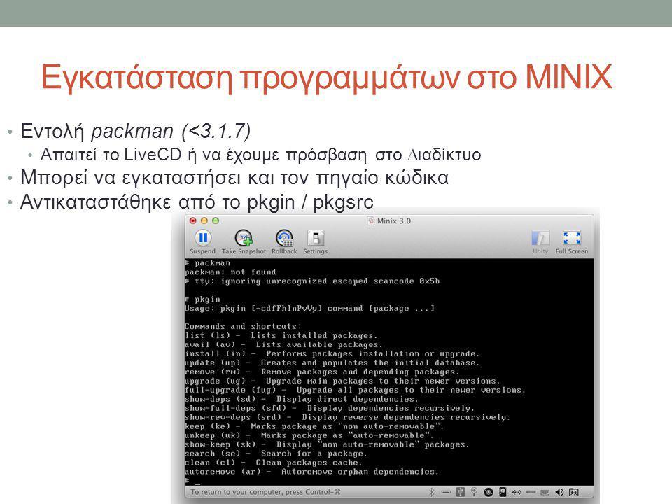Εγκατάσταση προγραμμάτων στο MINIX • Εντολή packman (<3.1.7) • Απαιτεί το LiveCD ή να έχουμε πρόσβαση στο ∆ιαδίκτυο • Μπορεί να εγκαταστήσει και τον πηγαίο κώδικα • Αντικαταστάθηκε από το pkgin / pkgsrc