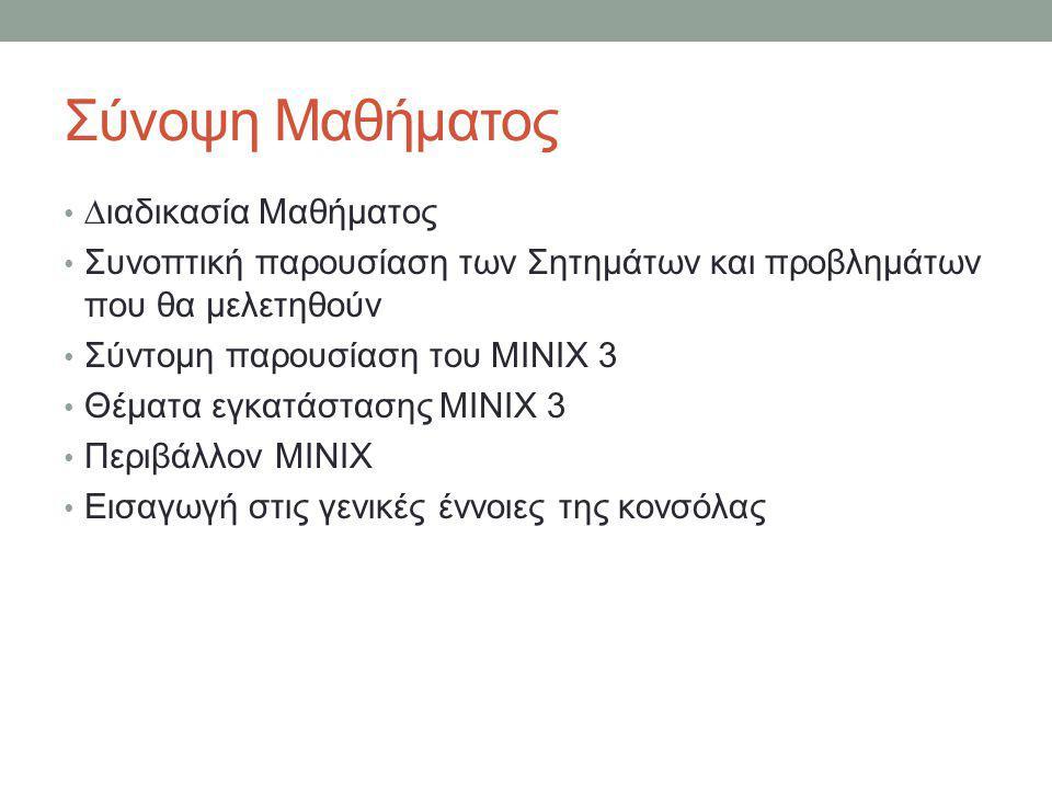 Σύνοψη Μαθήματος • ∆ιαδικασία Μαθήματος • Συνοπτική παρουσίαση των Σητημάτων και προβλημάτων που θα μελετηθούν • Σύντομη παρουσίαση του MINIX 3 • Θέματα εγκατάστασης MINIX 3 • Περιβάλλον MINIX • Εισαγωγή στις γενικές έννοιες της κονσόλας