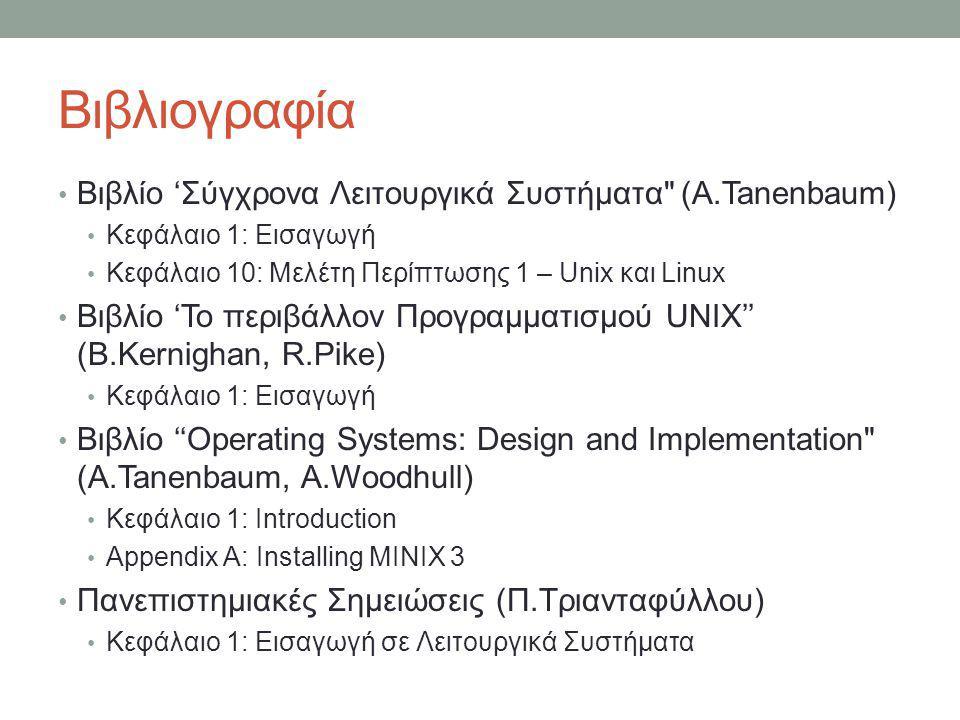Βιβλιογραφία • Βιβλίο 'Σύγχρονα Λειτουργικά Συστήματα (A.Tanenbaum) • Κεφάλαιο 1: Εισαγωγή • Κεφάλαιο 10: Μελέτη Περίπτωσης 1 – Unix και Linux • Βιβλίο 'Το περιβάλλον Προγραμματισμού UNIX'' (B.Kernighan, R.Pike) • Κεφάλαιο 1: Εισαγωγή • Βιβλίο ''Operating Systems: Design and Implementation (A.Tanenbaum, A.Woodhull) • Κεφάλαιο 1: Introduction • Appendix A: Installing MINIX 3 • Πανεπιστημιακές Σημειώσεις (Π.Τριανταφύλλου) • Κεφάλαιο 1: Εισαγωγή σε Λειτουργικά Συστήματα