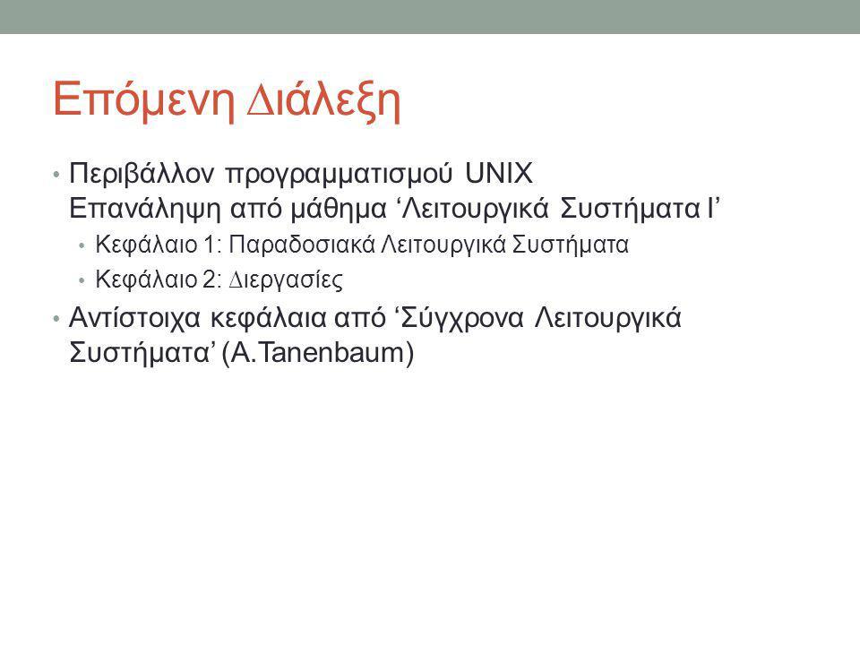 Επόμενη ∆ιάλεξη • Περιβάλλον προγραμματισμού UNIX Επανάληψη από μάθημα 'Λειτουργικά Συστήματα Ι' • Κεφάλαιο 1: Παραδοσιακά Λειτουργικά Συστήματα • Κεφάλαιο 2: ∆ιεργασίες • Αντίστοιχα κεφάλαια από 'Σύγχρονα Λειτουργικά Συστήματα' (A.Tanenbaum)