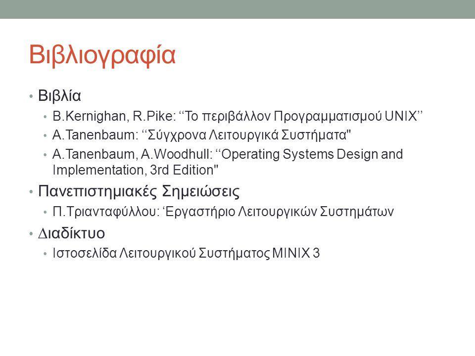 Βιβλιογραφία • Βιβλία • B.Kernighan, R.Pike: ''Το περιβάλλον Προγραμματισμού UNIX'' • A.Tanenbaum: ''Σύγχρονα Λειτουργικά Συστήματα • A.Tanenbaum, A.Woodhull: ''Operating Systems Design and Implementation, 3rd Edition • Πανεπιστημιακές Σημειώσεις • Π.Τριανταφύλλου: 'Εργαστήριο Λειτουργικών Συστημάτων • ∆ιαδίκτυο • Ιστοσελίδα Λειτουργικού Συστήματος MINIX 3