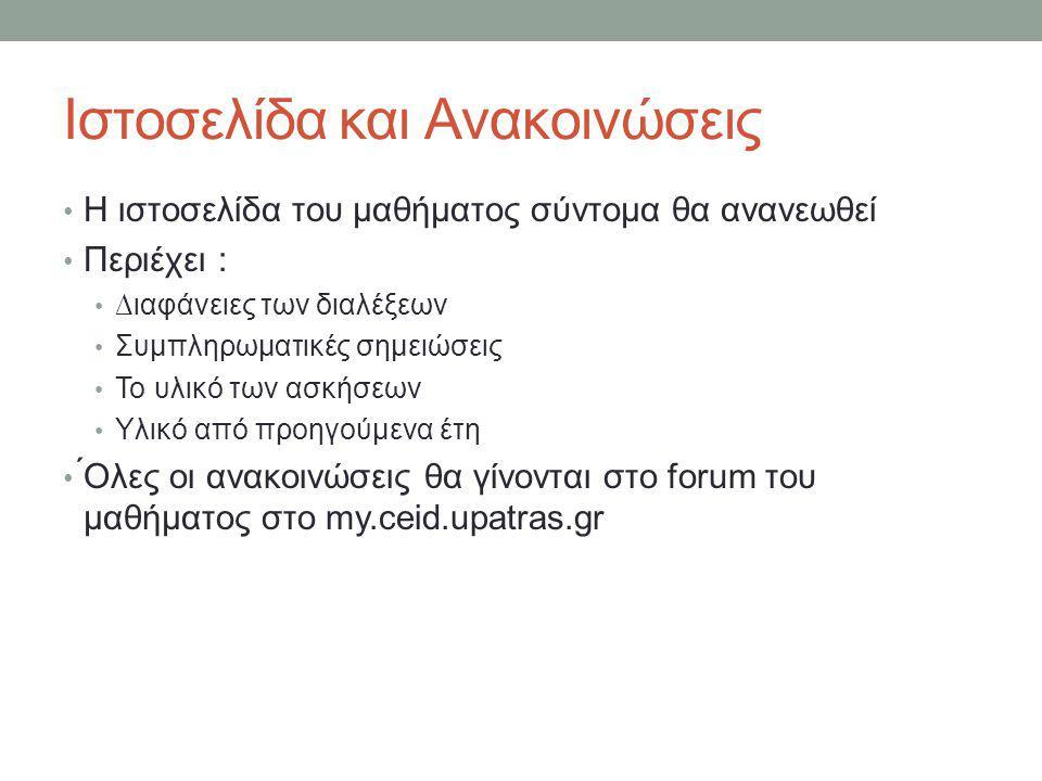 Ιστοσελίδα και Ανακοινώσεις • Η ιστοσελίδα του μαθήματος σύντομα θα ανανεωθεί • Περιέχει : • ∆ιαφάνειες των διαλέξεων • Συμπληρωματικές σημειώσεις • Το υλικό των ασκήσεων • Υλικό από προηγούμενα έτη • ́Ολες οι ανακοινώσεις θα γίνονται στο forum του μαθήματος στο my.ceid.upatras.gr