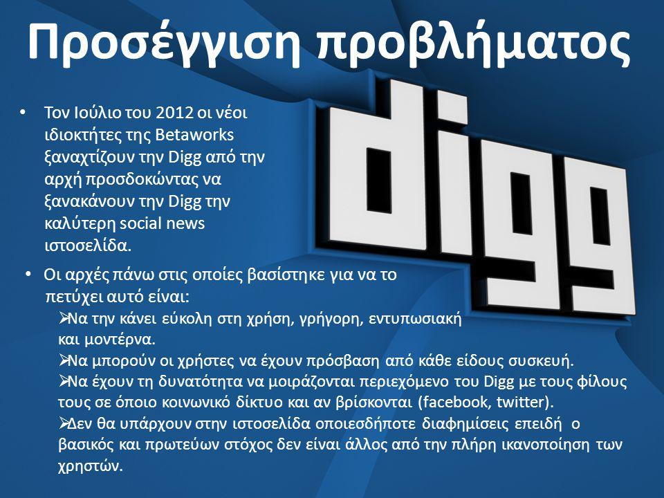 Προσέγγιση προβλήματος • Τον Ιούλιο του 2012 οι νέοι ιδιοκτήτες της Betaworks ξαναχτίζουν την Digg από την αρχή προσδοκώντας να ξανακάνουν την Digg την καλύτερη social news ιστοσελίδα.