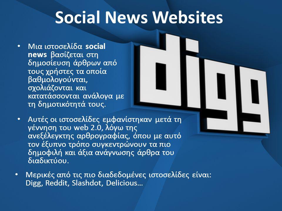 Social News Websites • Μια ιστοσελίδα social news βασίζεται στη δημοσίευση άρθρων από τους χρήστες τα οποία βαθμολογούνται, σχολιάζονται και κατατάσσονται ανάλογα με τη δημοτικότητά τους.