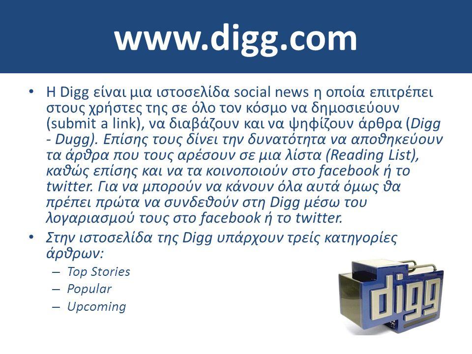 www.digg.com • Η Digg είναι μια ιστοσελίδα social news η οποία επιτρέπει στους χρήστες της σε όλο τον κόσμο να δημοσιεύουν (submit a link), να διαβάζουν και να ψηφίζουν άρθρα (Digg - Dugg).