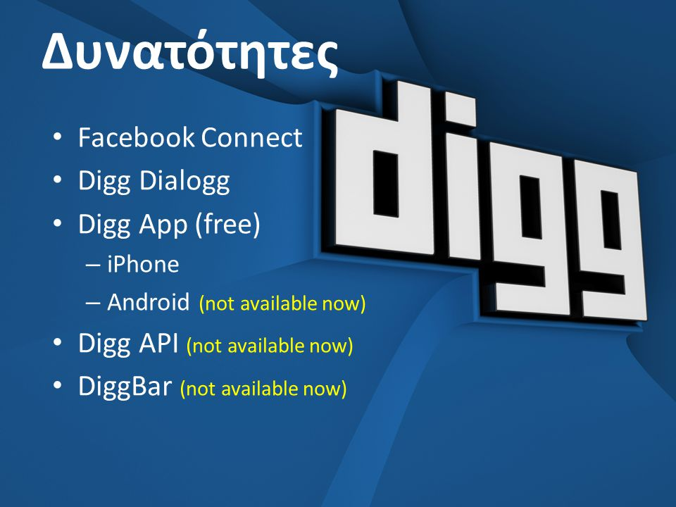 Δυνατότητες • Facebook Connect • Digg Dialogg • Digg App (free) – iPhone – Android (not available now) • Digg API (not available now) • DiggBar (not available now)
