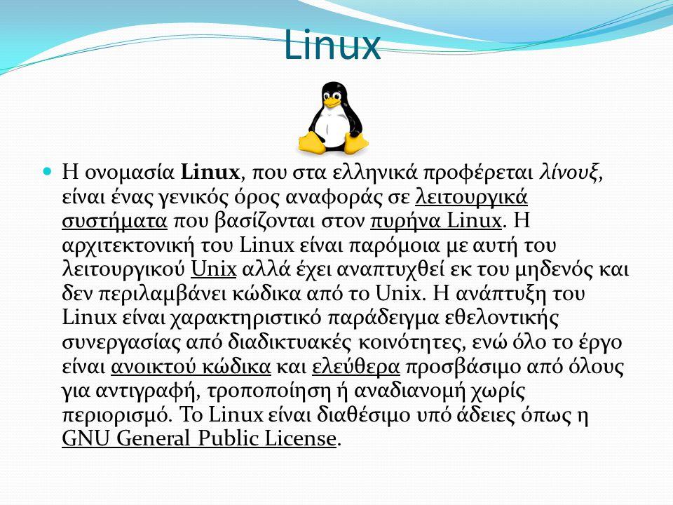 Linux  Η ονομασία Linux, που στα ελληνικά προφέρεται λίνουξ, είναι ένας γενικός όρος αναφοράς σε λειτουργικά συστήματα που βασίζονται στον πυρήνα Linux.