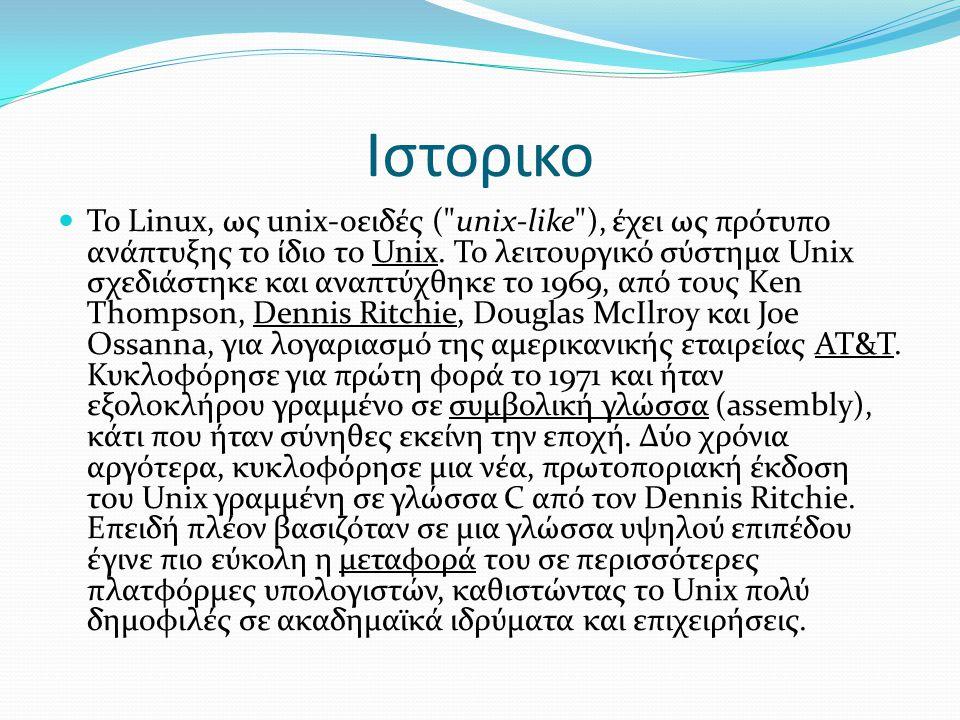 Ιστορικο  Το Linux, ως unix-οειδές ( unix-like ), έχει ως πρότυπο ανάπτυξης το ίδιο το Unix.