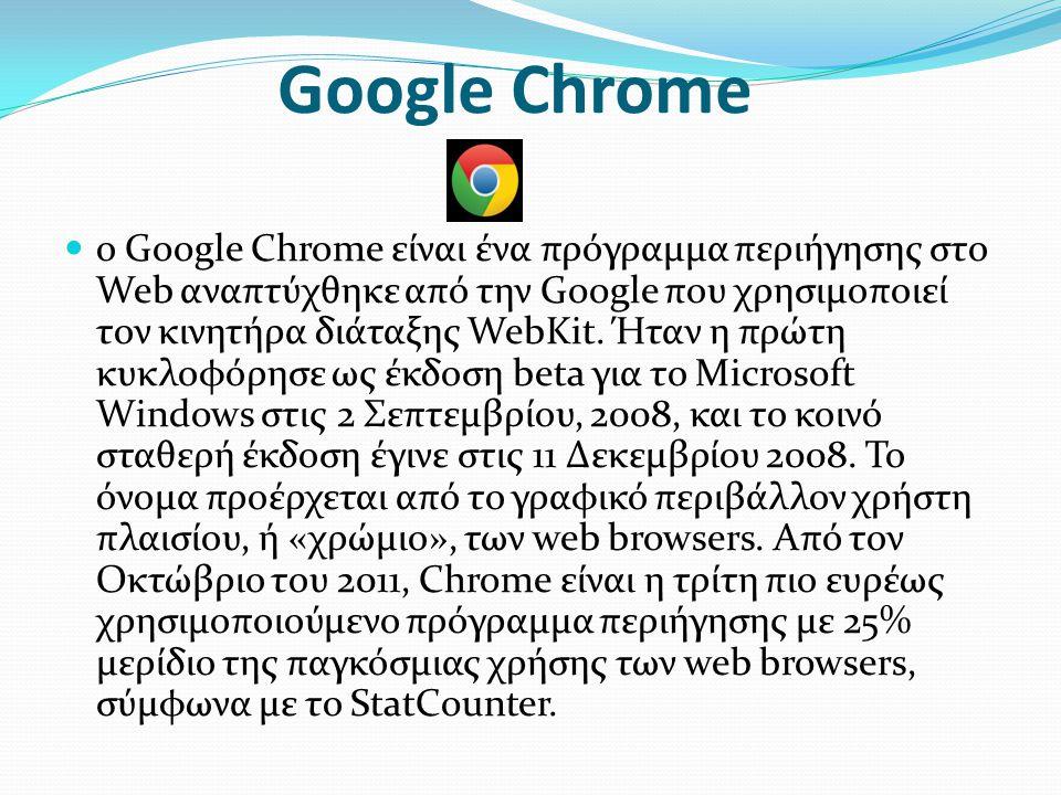 Google Chrome  ο Google Chrome είναι ένα πρόγραμμα περιήγησης στο Web αναπτύχθηκε από την Google που χρησιμοποιεί τον κινητήρα διάταξης WebKit.