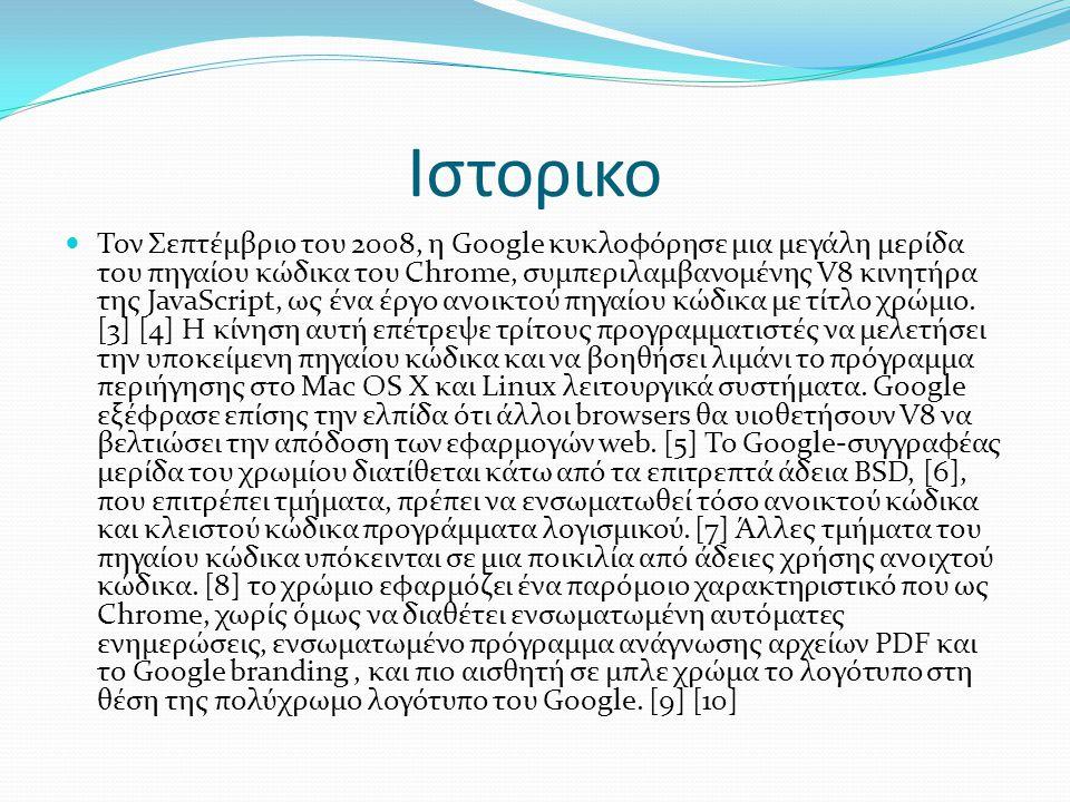 Ιστορικο  Τον Σεπτέμβριο του 2008, η Google κυκλοφόρησε μια μεγάλη μερίδα του πηγαίου κώδικα του Chrome, συμπεριλαμβανομένης V8 κινητήρα της JavaScript, ως ένα έργο ανοικτού πηγαίου κώδικα με τίτλο χρώμιο.