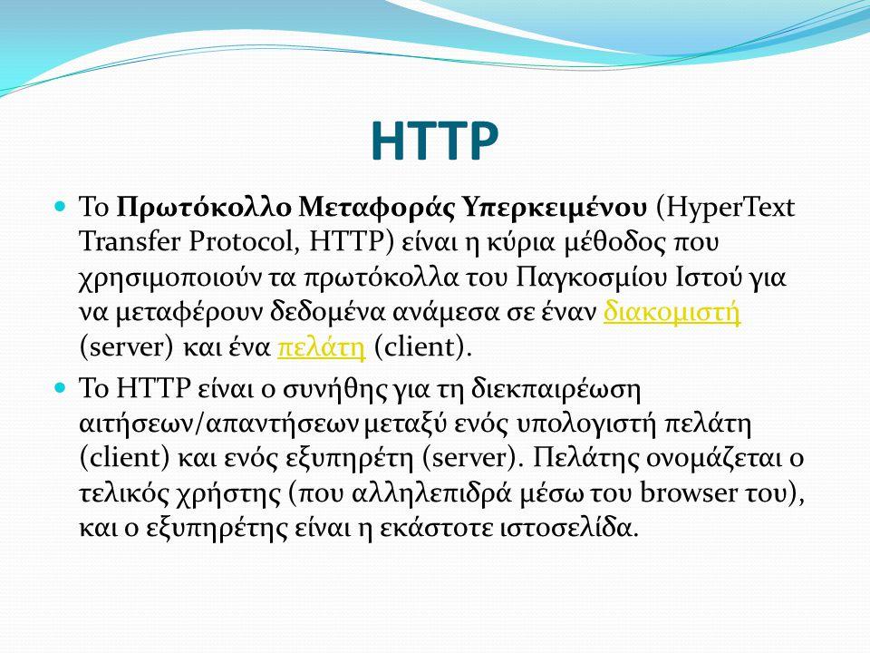 HTTP  Το Πρωτόκολλο Μεταφοράς Υπερκειμένου (HyperText Transfer Protocol, HTTP) είναι η κύρια μέθοδος που χρησιμοποιούν τα πρωτόκολλα του Παγκοσμίου Ιστού για να μεταφέρουν δεδομένα ανάμεσα σε έναν διακομιστή (server) και ένα πελάτη (client).διακομιστήπελάτη  Το HTTP είναι ο συνήθης για τη διεκπαιρέωση αιτήσεων/απαντήσεων μεταξύ ενός υπολογιστή πελάτη (client) και ενός εξυπηρέτη (server).