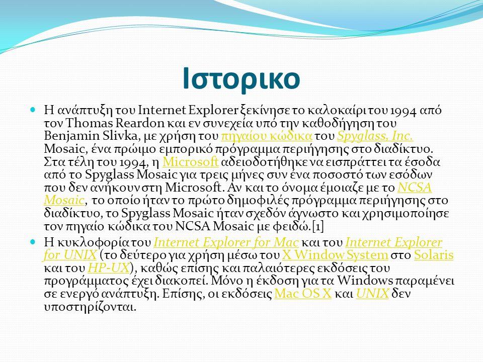 Ιστορικο  Η ανάπτυξη του Internet Explorer ξεκίνησε το καλοκαίρι του 1994 από τον Thomas Reardon και εν συνεχεία υπό την καθοδήγηση του Benjamin Slivka, με χρήση του πηγαίου κώδικα του Spyglass, Inc.