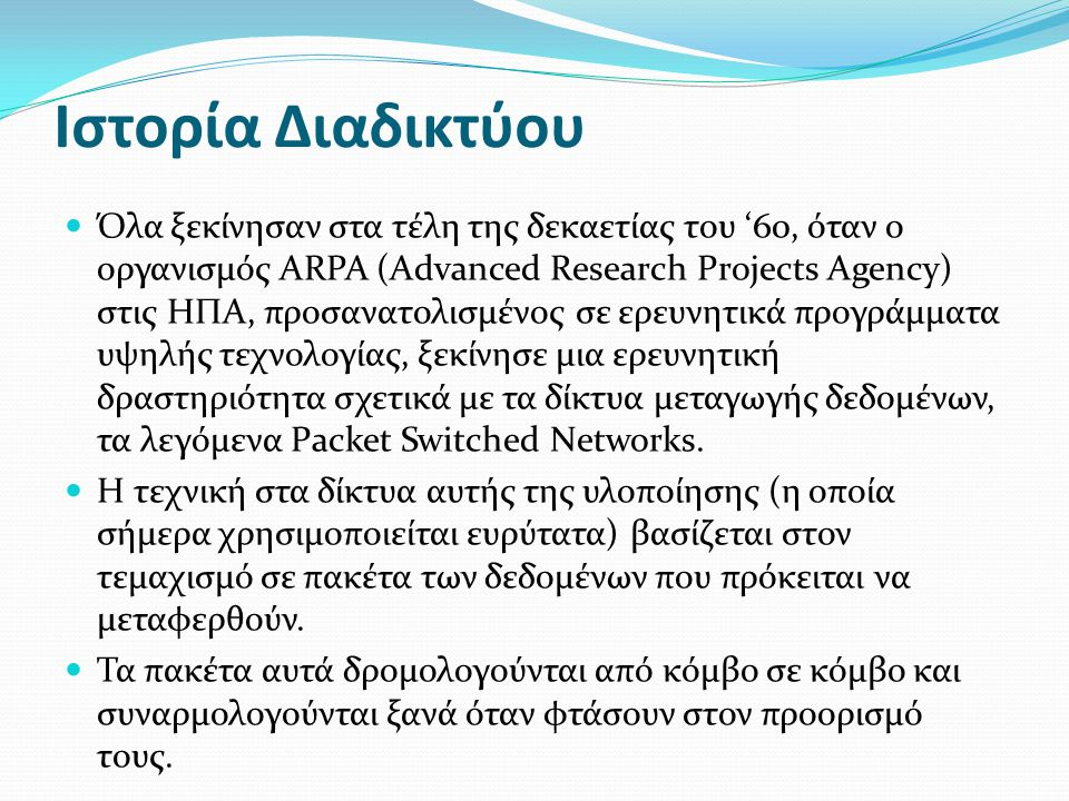 Ιστορία Διαδικτύου  Όλα ξεκίνησαν στα τέλη της δεκαετίας του '60, όταν ο οργανισμός ARPA (Advanced Research Projects Agency) στις ΗΠΑ, προσανατολισμέ