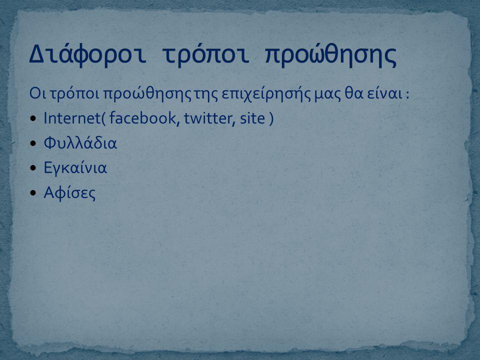 Οι τρόποι προώθησης της επιχείρησής μας θα είναι :  Internet( facebook, twitter, site )  Φυλλάδια  Εγκαίνια  Αφίσες