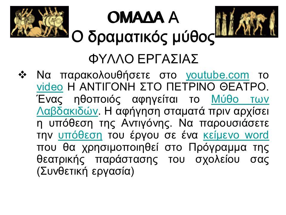 ΟΜΑΔΑ Α Ο δραματικός μύθος ΦΥΛΛΟ ΕΡΓΑΣΙΑΣ  Να παρακολουθήσετε στο youtube.com το video Η ΑΝΤΙΓΟΝΗ ΣΤΟ ΠΕΤΡΙΝΟ ΘΕΑΤΡΟ. Ένας ηθοποιός αφηγείται το Μύθο
