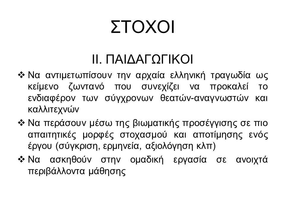 ΣΤΟΧΟΙ ΙΙ. ΠΑΙΔΑΓΩΓΙΚΟΙ  Να αντιμετωπίσουν την αρχαία ελληνική τραγωδία ως κείμενο ζωντανό που συνεχίζει να προκαλεί το ενδιαφέρον των σύγχρονων θεατ