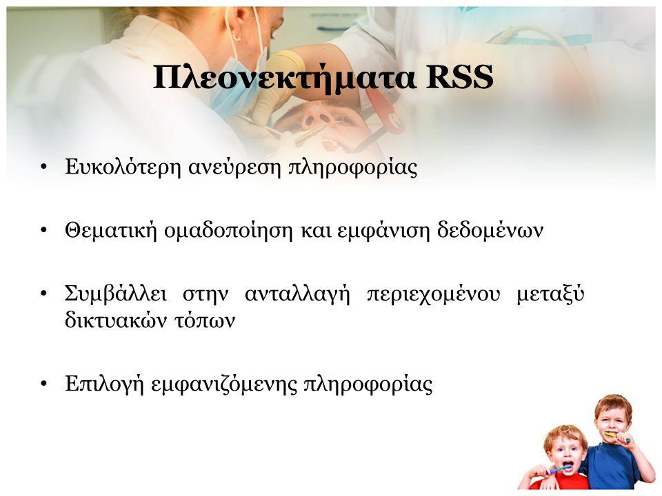 Πλεονεκτήματα RSS • Αποφυγή άχρηστης και ανεπιθύμητης πληροφορίας(spam)-επικέντρωση στην επιθυμητή πληροφορία • Αποφυγή αργής > σελίδας (όχι γραφικά, διαφημίσεις κλπ) • Απελευθέρωση και ταχύτατη διασπορά πληροφορίας • Εξοικονόμηση χρόνου