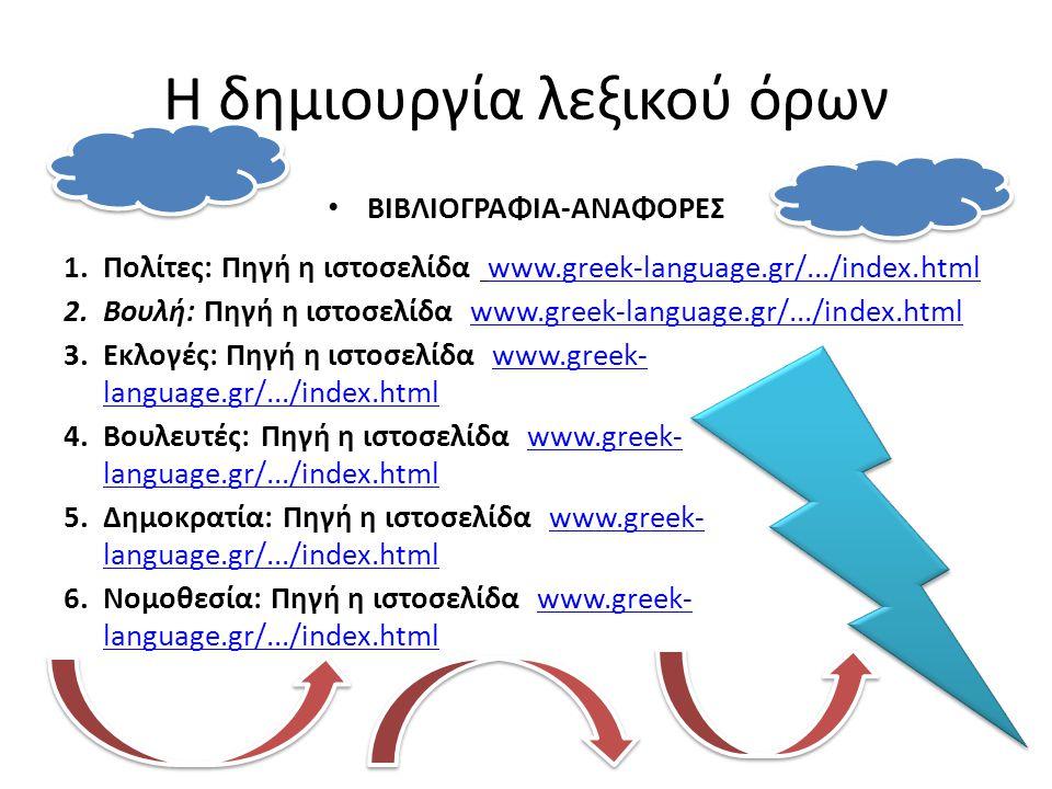 Η δημιουργία λεξικού όρων • ΒΙΒΛΙΟΓΡΑΦΙΑ-ΑΝΑΦΟΡΕΣ 1.Πολίτες: Πηγή η ιστοσελίδα www.greek-language.gr/.../index.htmlwww.greek-language.gr/.../index.html 2.Βουλή: Πηγή η ιστοσελίδα www.greek-language.gr/.../index.htmlwww.greek-language.gr/.../index.html 3.Εκλογές: Πηγή η ιστοσελίδα www.greek- language.gr/.../index.htmlwww.greek- language.gr/.../index.html 4.Βουλευτές: Πηγή η ιστοσελίδα www.greek- language.gr/.../index.htmlwww.greek- language.gr/.../index.html 5.Δημοκρατία: Πηγή η ιστοσελίδα www.greek- language.gr/.../index.htmlwww.greek- language.gr/.../index.html 6.Νομοθεσία: Πηγή η ιστοσελίδα www.greek- language.gr/.../index.htmlwww.greek- language.gr/.../index.html
