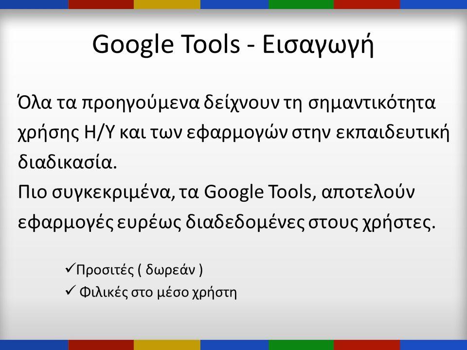 Google Tools - Εισαγωγή Όλα τα προηγούμενα δείχνουν τη σημαντικότητα χρήσης Η/Υ και των εφαρμογών στην εκπαιδευτική διαδικασία.