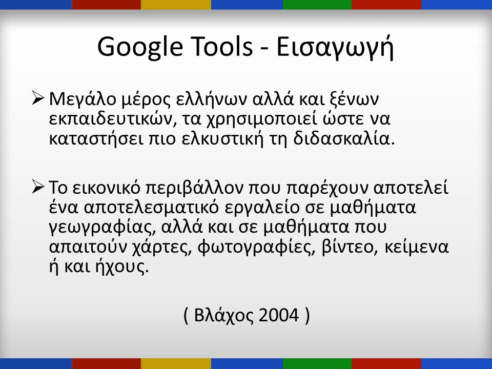 Google Tools - Εισαγωγή  Μεγάλο μέρος ελλήνων αλλά και ξένων εκπαιδευτικών, τα χρησιμοποιεί ώστε να καταστήσει πιο ελκυστική τη διδασκαλία.