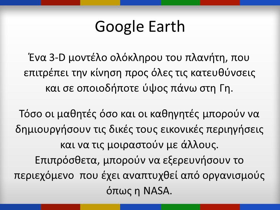 Google Earth Ένα 3-D μοντέλο ολόκληρου του πλανήτη, που επιτρέπει την κίνηση προς όλες τις κατευθύνσεις και σε οποιοδήποτε ύψος πάνω στη Γη.