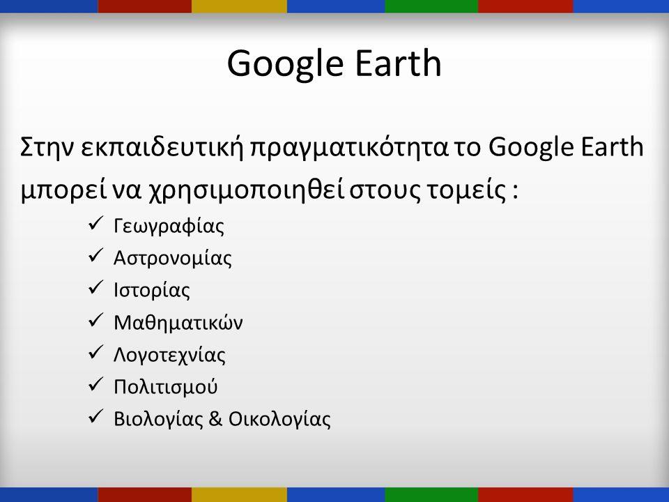 Google Earth Στην εκπαιδευτική πραγματικότητα το Google Earth μπορεί να χρησιμοποιηθεί στους τομείς :  Γεωγραφίας  Αστρονομίας  Ιστορίας  Μαθηματικών  Λογοτεχνίας  Πολιτισμού  Βιολογίας & Οικολογίας
