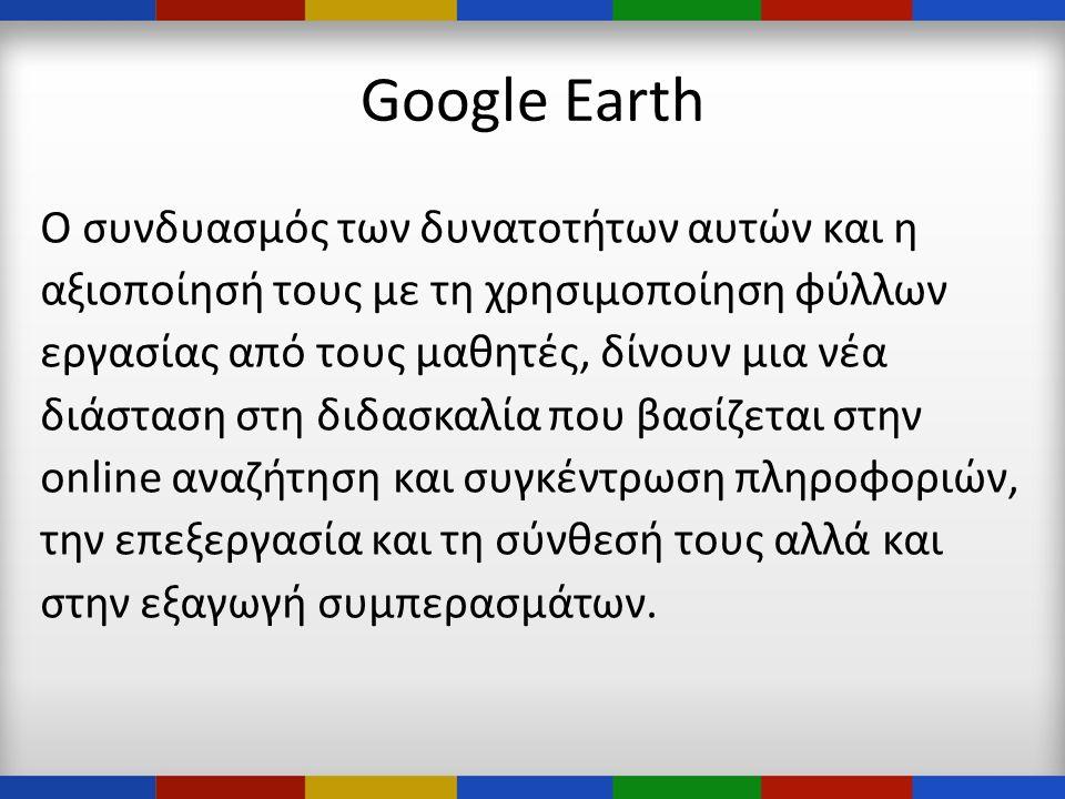 Google Earth Ο συνδυασμός των δυνατοτήτων αυτών και η αξιοποίησή τους με τη χρησιμοποίηση φύλλων εργασίας από τους μαθητές, δίνουν μια νέα διάσταση στη διδασκαλία που βασίζεται στην online αναζήτηση και συγκέντρωση πληροφοριών, την επεξεργασία και τη σύνθεσή τους αλλά και στην εξαγωγή συμπερασμάτων.