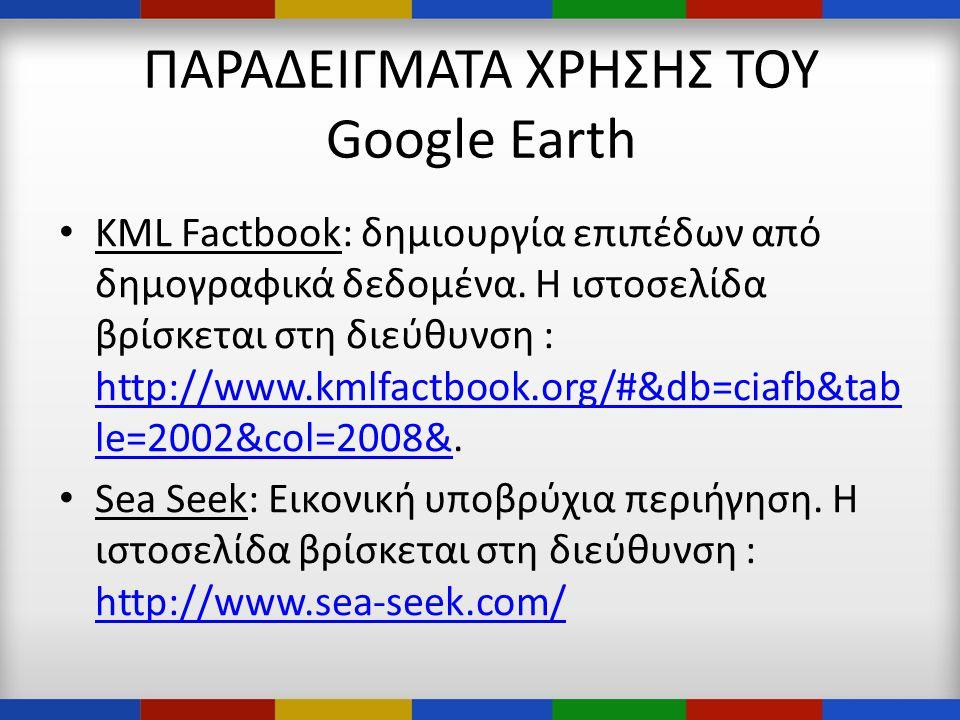 ΠΑΡΑΔΕΙΓΜΑΤΑ ΧΡΗΣΗΣ ΤΟΥ Google Earth • KML Factbook: δημιουργία επιπέδων από δημογραφικά δεδομένα.