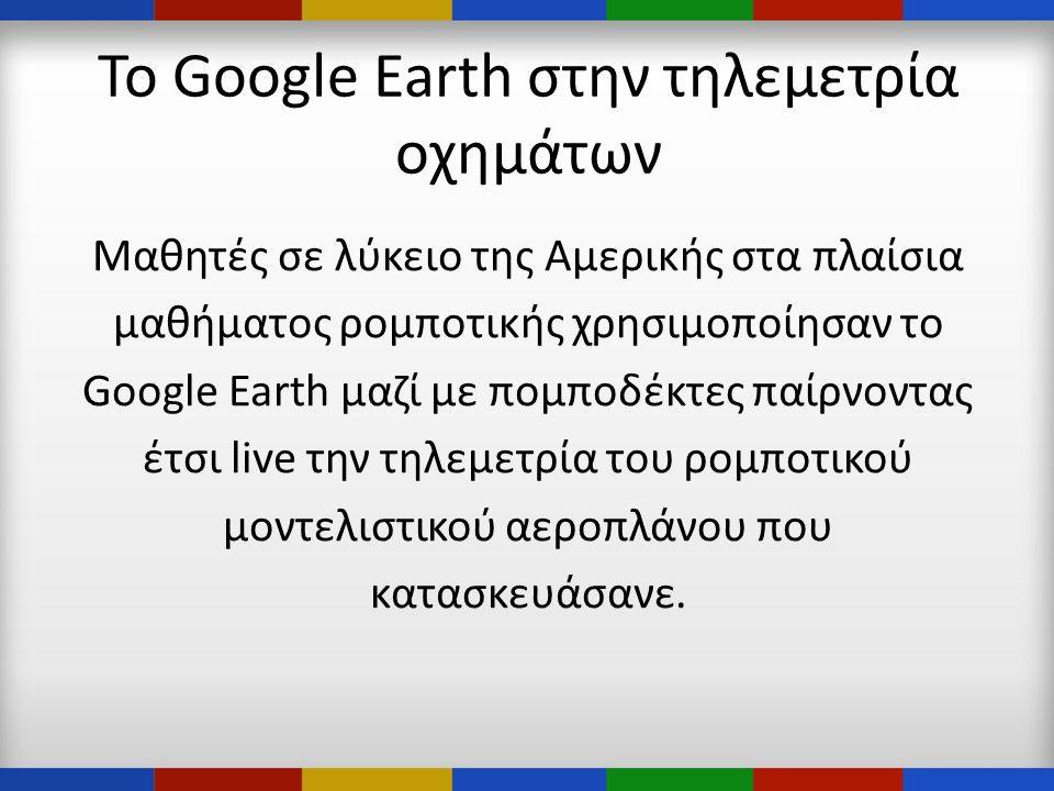 Το Google Earth στην τηλεμετρία οχημάτων Μαθητές σε λύκειο της Αμερικής στα πλαίσια μαθήματος ρομποτικής χρησιμοποίησαν το Google Earth μαζί με πομποδέκτες παίρνοντας έτσι live την τηλεμετρία του ρομποτικού μοντελιστικού αεροπλάνου που κατασκευάσανε.