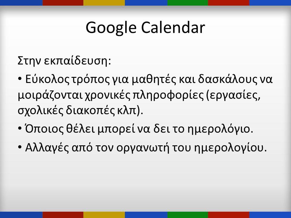 Google Calendar Στην εκπαίδευση: • Εύκολος τρόπος για μαθητές και δασκάλους να μοιράζονται χρονικές πληροφορίες (εργασίες, σχολικές διακοπές κλπ).