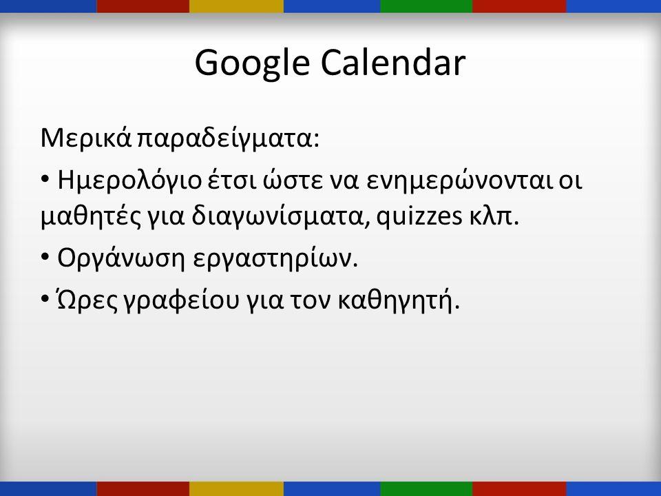 Google Calendar Μερικά παραδείγματα: • Ημερολόγιο έτσι ώστε να ενημερώνονται οι μαθητές για διαγωνίσματα, quizzes κλπ.