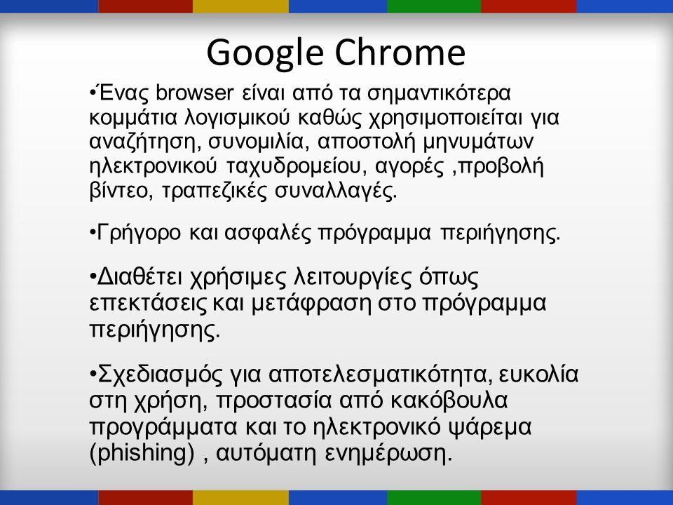 Google Chrome •Ένας browser είναι από τα σημαντικότερα κομμάτια λογισμικού καθώς χρησιμοποιείται για αναζήτηση, συνομιλία, αποστολή μηνυμάτων ηλεκτρονικού ταχυδρομείου, αγορές,προβολή βίντεο, τραπεζικές συναλλαγές.