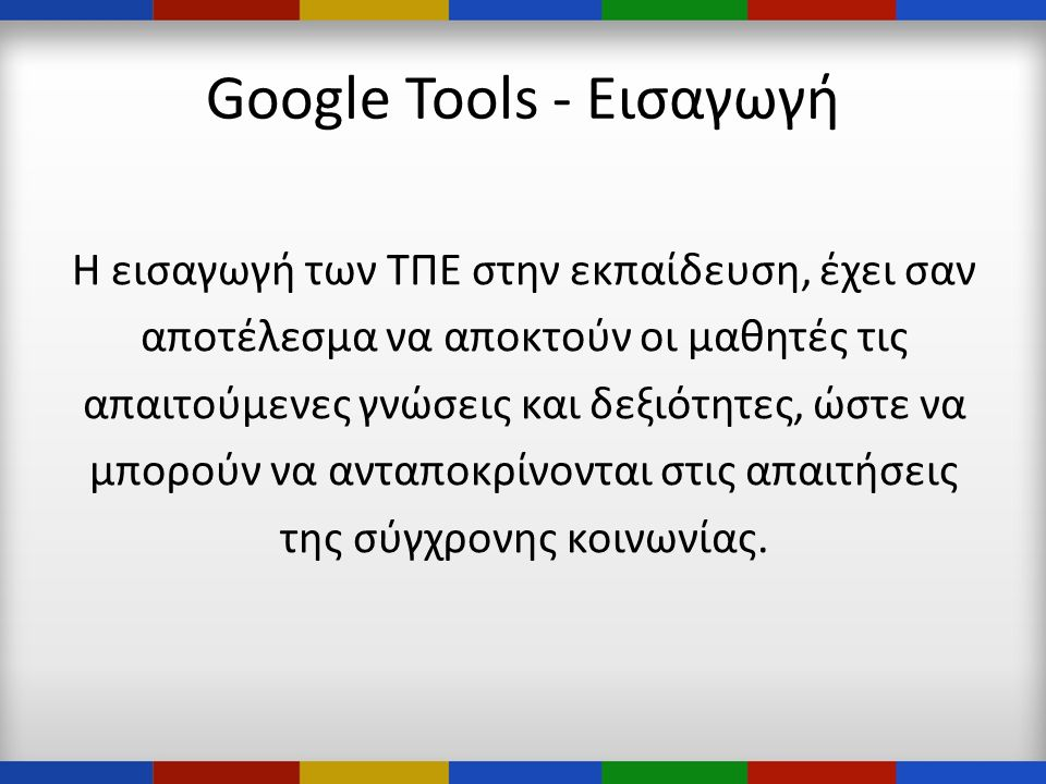 Google Tools - Εισαγωγή Η εισαγωγή των ΤΠΕ στην εκπαίδευση, έχει σαν αποτέλεσμα να αποκτούν οι μαθητές τις απαιτούμενες γνώσεις και δεξιότητες, ώστε να μπορούν να ανταποκρίνονται στις απαιτήσεις της σύγχρονης κοινωνίας.