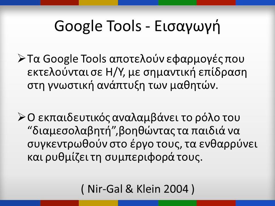 Google Tools - Εισαγωγή  Τα Google Tools αποτελούν εφαρμογές που εκτελούνται σε Η/Υ, με σημαντική επίδραση στη γνωστική ανάπτυξη των μαθητών.