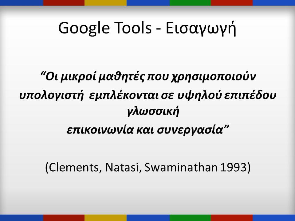 Google Tools - Εισαγωγή Οι μικροί μαθητές που χρησιμοποιούν υπολογιστή εμπλέκονται σε υψηλού επιπέδου γλωσσική επικοινωνία και συνεργασία (Clements, Natasi, Swaminathan 1993)