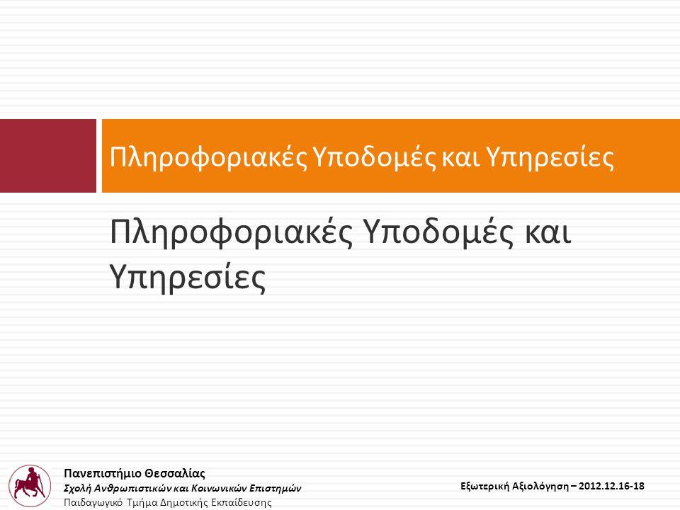 Πανεπιστήμιο Θεσσαλίας Σχολή Ανθρωπιστικών και Κοινωνικών Επιστημών Παιδαγωγικό Τμήμα Δημοτικής Εκπαίδευσης Εξωτερική Αξιολόγηση – 2012.12.16-18 Πληροφοριακές Υποδομές και Υπηρεσίες