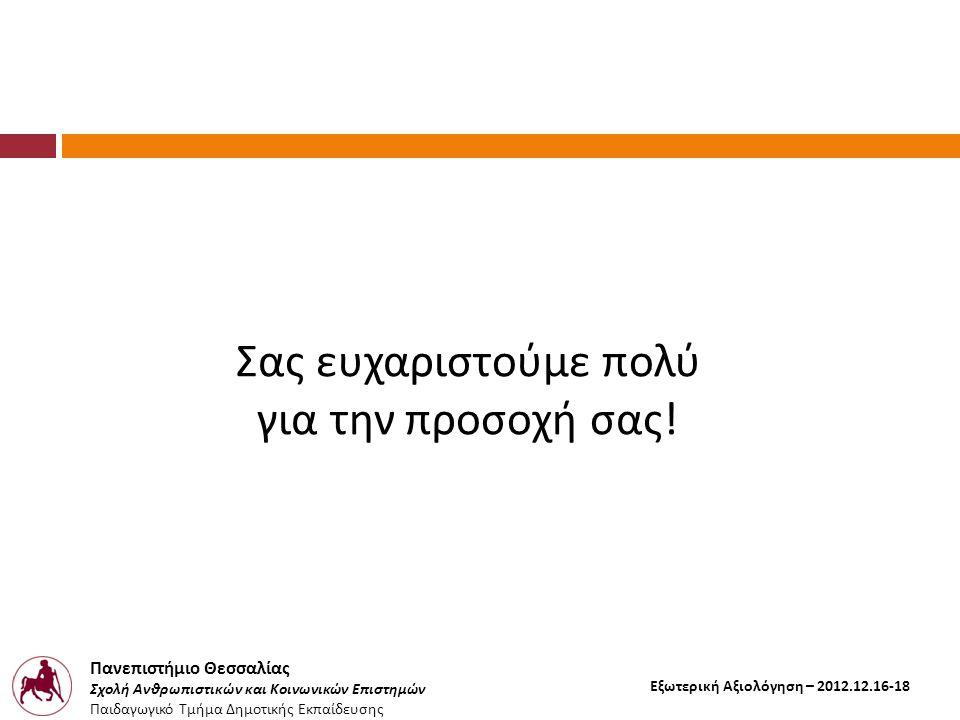 Πανεπιστήμιο Θεσσαλίας Σχολή Ανθρωπιστικών και Κοινωνικών Επιστημών Παιδαγωγικό Τμήμα Δημοτικής Εκπαίδευσης Εξωτερική Αξιολόγηση – 2012.12.16-18 Σας ευχαριστούμε πολύ για την προσοχή σας !