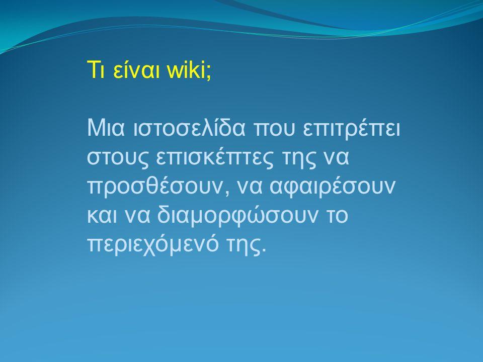 Τι είναι wiki; Μια ιστοσελίδα που επιτρέπει στους επισκέπτες της να προσθέσουν, να αφαιρέσουν και να διαμορφώσουν το περιεχόμενό της.