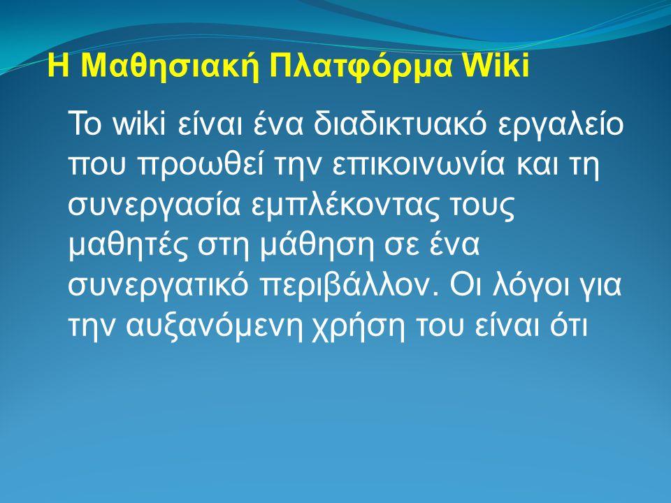 Η Μαθησιακή Πλατφόρμα Wiki Το wiki είναι ένα διαδικτυακό εργαλείο που προωθεί την επικοινωνία και τη συνεργασία εμπλέκοντας τους μαθητές στη μάθηση σε ένα συνεργατικό περιβάλλον.