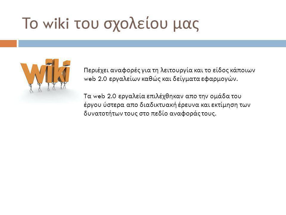 Το wiki του σχολείου μας Περιέχει αναφορές για τη λειτουργία και το είδος κάποιων web 2.0 εργαλείων καθώς και δείγματα εφαρμογών.