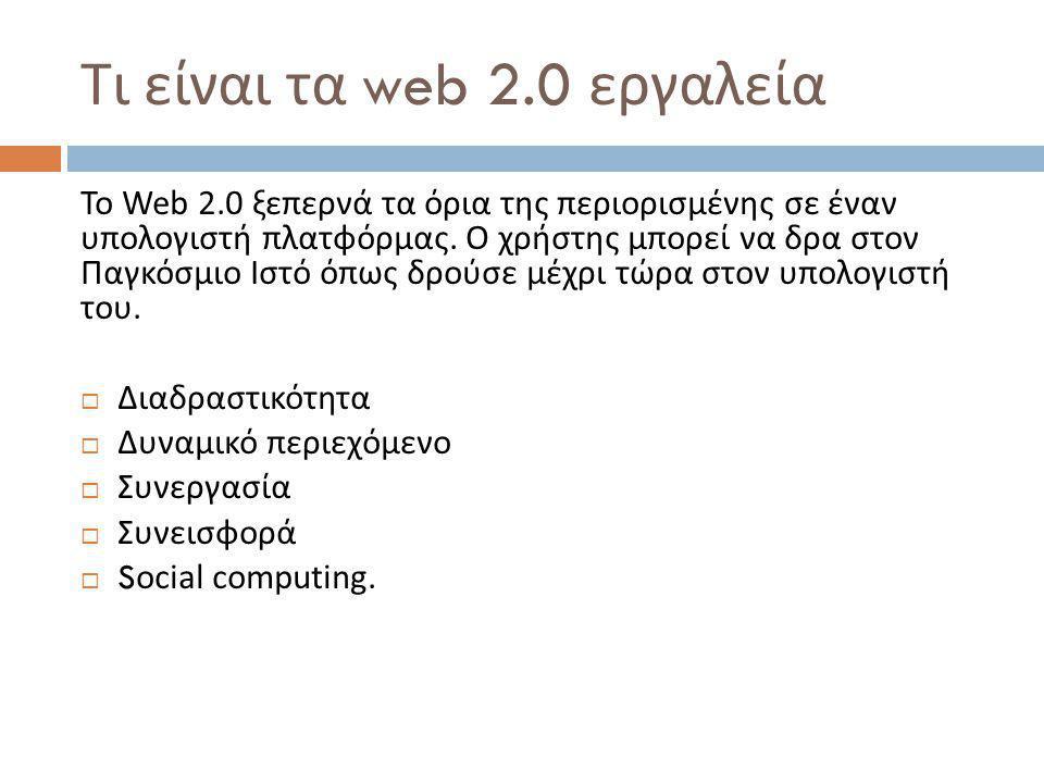 Τι είναι τα web 2.0 εργαλεία Το Web 2.0 ξεπερνά τα όρια της περιορισμένης σε έναν υπολογιστή πλατφόρμας.