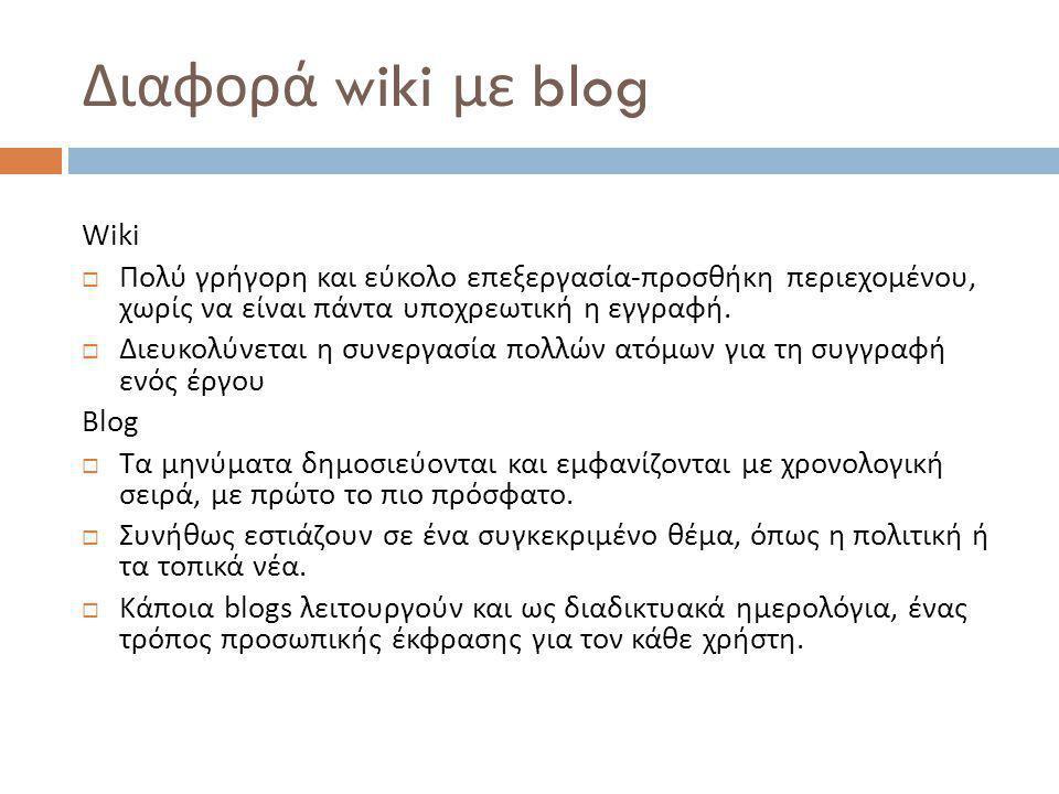 Διαφορά wiki με blog Wiki  Πολύ γρήγορη και εύκολο επεξεργασία - προσθήκη περιεχομένου, χωρίς να είναι πάντα υποχρεωτική η εγγραφή.