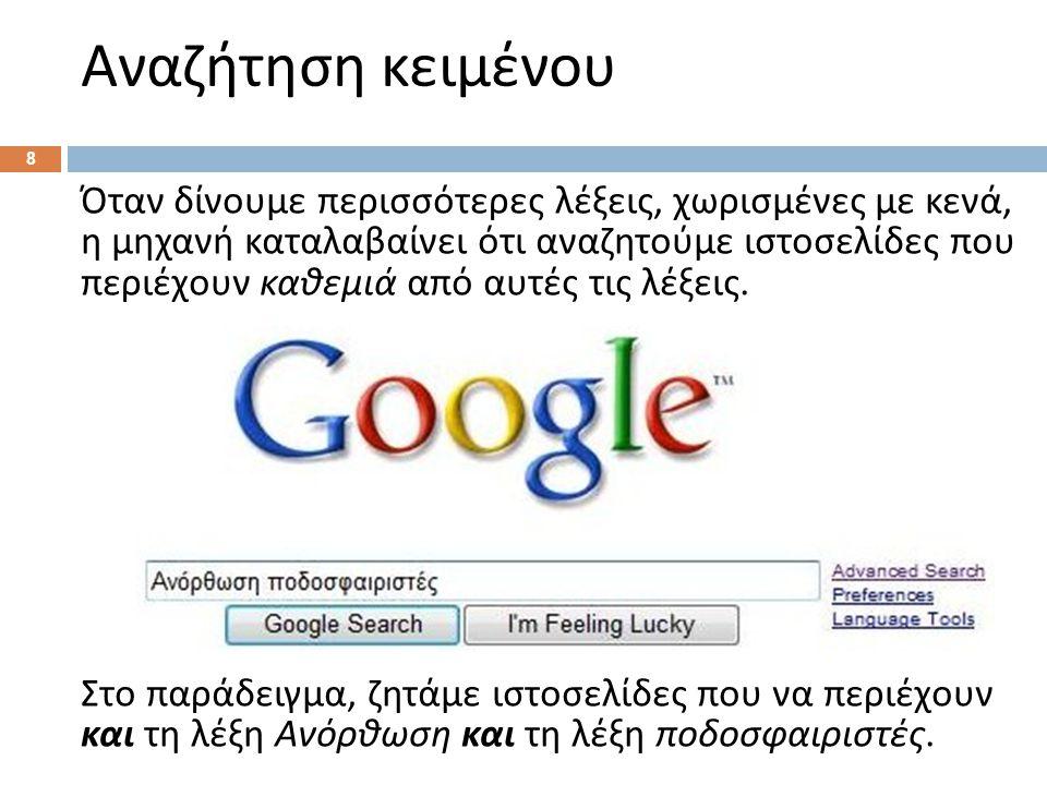Αναζήτηση κειμένου 8 Όταν δίνουμε περισσότερες λέξεις, χωρισμένες με κενά, η μηχανή καταλαβαίνει ότι αναζητούμε ιστοσελίδες που περιέχουν καθεμιά από αυτές τις λέξεις.