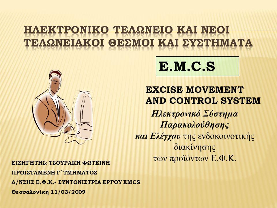 ΕΙΣΗΓΗΤΗΣ: ΤΣΟΥΡΑΚΗ ΦΩΤΕΙΝΗ ΠΡΟΙΣΤΑΜΕΝΗ Γ΄ΤΜΗΜΑΤΟΣ Δ/ΝΣΗΣ Ε.Φ.Κ.- ΣΥΝΤΟΝΙΣΤΡΙΑ ΕΡΓΟΥ EMCS Θεσσαλονίκη 11/03/2009 E.M.C.S EXCISE MOVEMENT AND CONTROL SYSTEM Ηλεκτρονικό Σύστημα Παρακολούθησης και Ελέγχου της ενδοκοινοτικής διακίνησης των προϊόντων Ε.Φ.Κ.