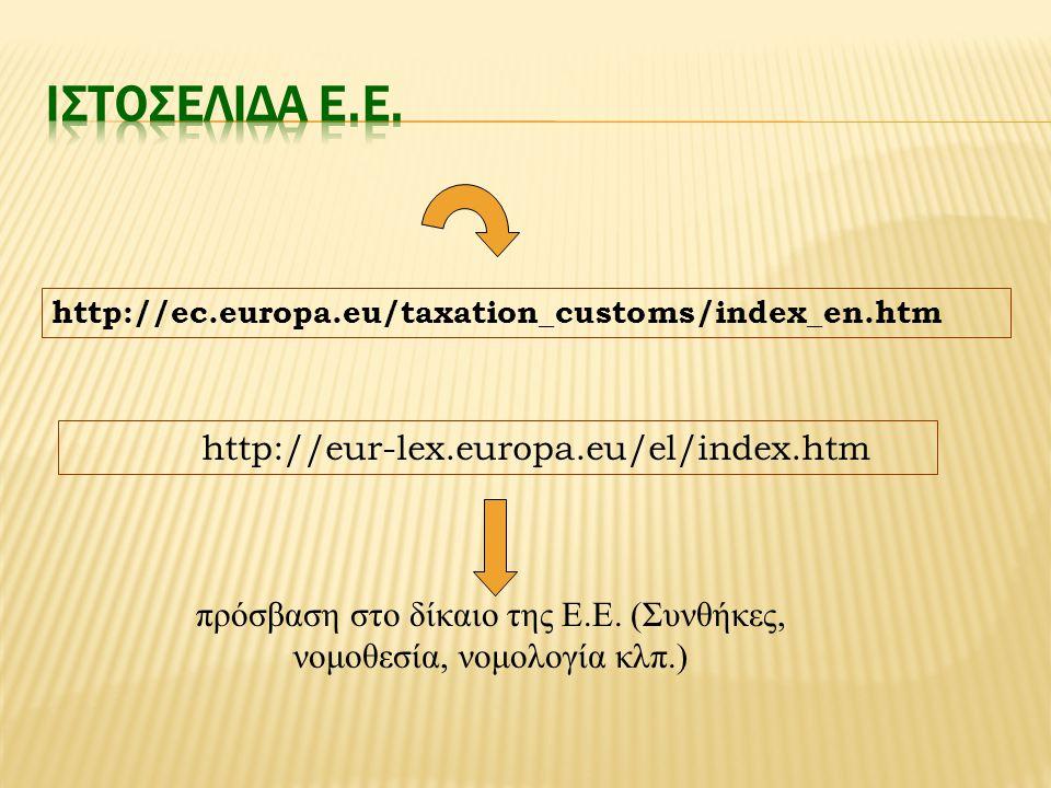 http://ec.europa.eu/taxation_customs/index_en.htm http://eur-lex.europa.eu/el/index.htm πρόσβαση στο δίκαιο της Ε.Ε.