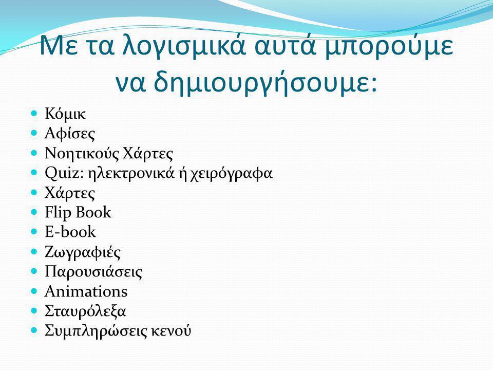 Με τα λογισμικά αυτά μπορούμε να δημιουργήσουμε:  Κόμικ  Αφίσες  Νοητικούς Χάρτες  Quiz: ηλεκτρονικά ή χειρόγραφα  Χάρτες  Flip Book  E-book  Ζωγραφιές  Παρουσιάσεις  Animations  Σταυρόλεξα  Συμπληρώσεις κενού