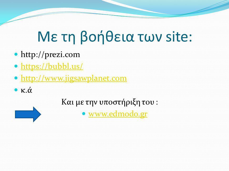 Με τη βοήθεια των site:  http://prezi.com  https://bubbl.us/ https://bubbl.us/  http://www.jigsawplanet.com http://www.jigsawplanet.com  κ.ά Kαι με την υποστήριξη του :  www.edmodo.gr www.edmodo.gr