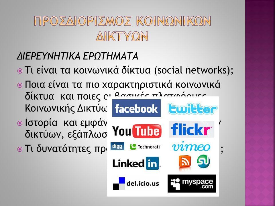 ΔΙΕΡΕΥΝΗΤΙΚΑ ΕΡΩΤΗΜΑΤΑ  Τι είναι τα κοινωνικά δίκτυα (social networks);  Ποια είναι τα πιο χαρακτηριστικά κοινωνικά δίκτυα και ποιες οι βασικές πλατ