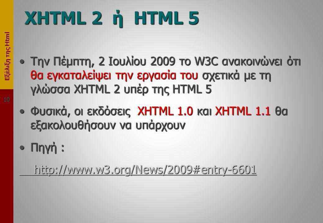 Εξέλιξη της Html XHTML 2 ή HTML 5 •Την Πέμπτη, 2 Ιουλίου 2009 το W3C ανακοινώνει ότι θα εγκαταλείψει την εργασία του σχετικά με τη γλώσσα XHTML 2 υπέρ της HTML 5 •Φυσικά, οι εκδόσεις XHTML 1.0 και XHTML 1.1 θα εξακολουθήσουν να υπάρχουν •Πηγή : http://www.w3.org/News/2009#entry-6601 http://www.w3.org/News/2009#entry-6601 10